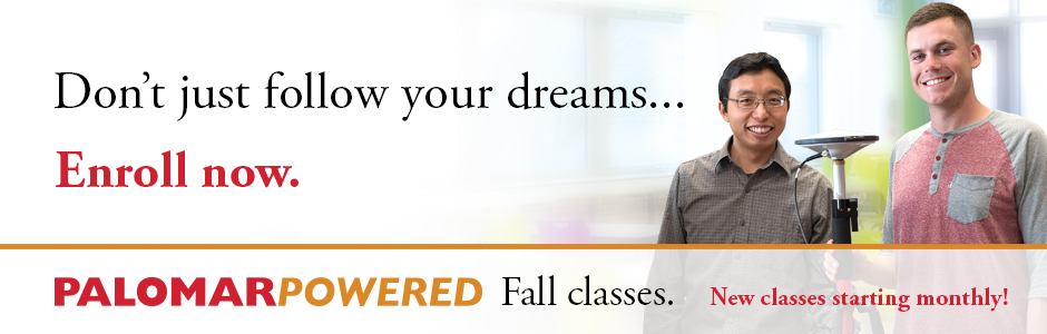 Don't just follow your dreams...Enroll Now. Palomar Powered Fall classes. Starting August 21