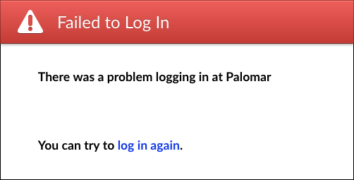 Failed to Log In. There was a problem logging in at Palomar. You can try to log in again.
